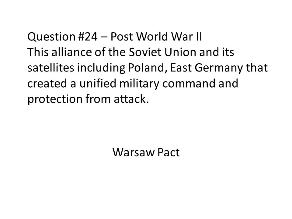Question #24 – Post World War II This alliance of the Soviet Union and its satellites including Poland, East Germany that created a unified military command and protection from attack.