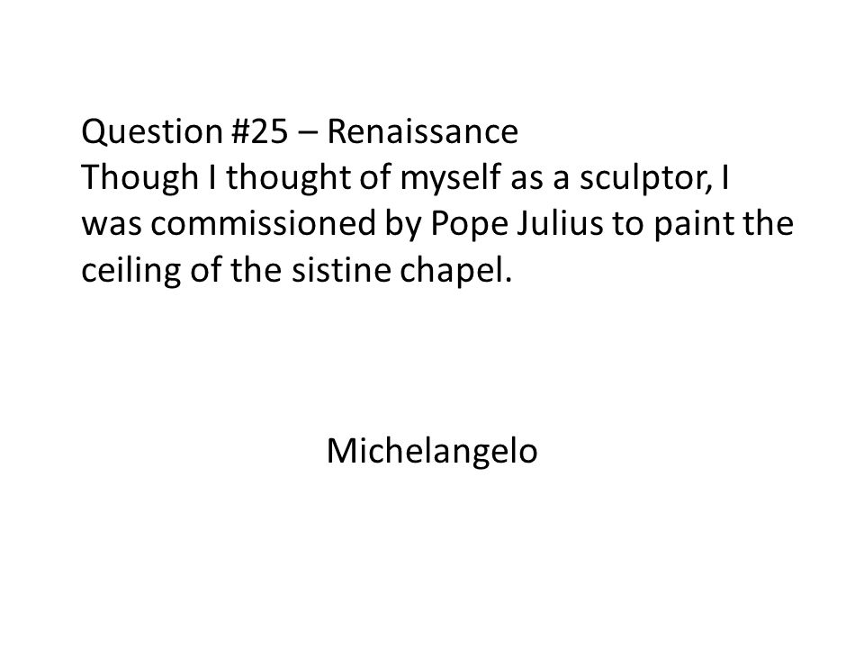 Question #25 – Renaissance Though I thought of myself as a sculptor, I was commissioned by Pope Julius to paint the ceiling of the sistine chapel.