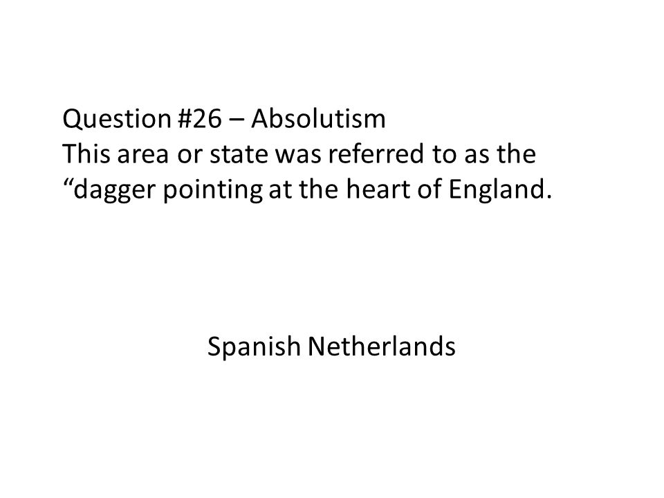 Question #26 – Absolutism This area or state was referred to as the dagger pointing at the heart of England.