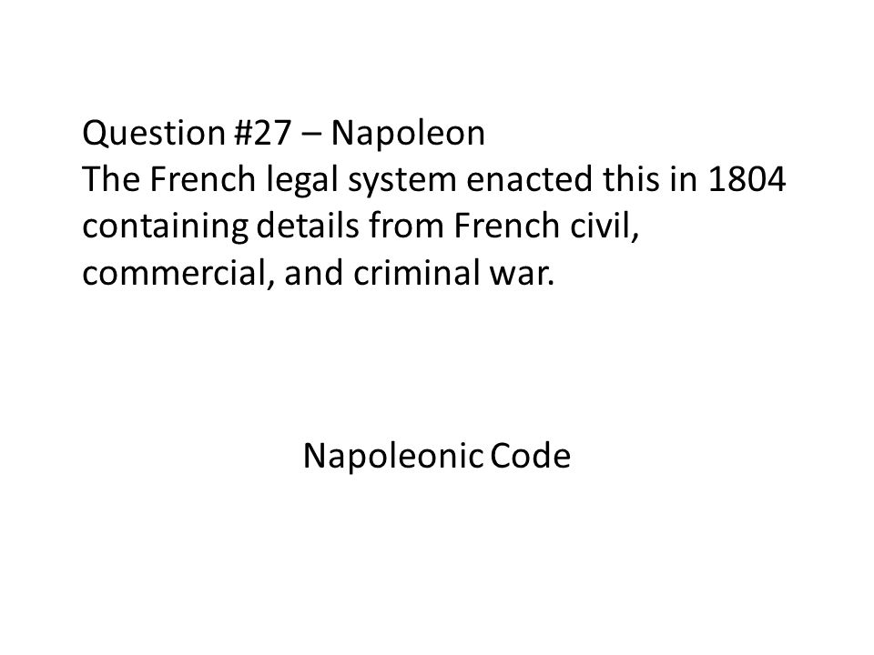 Question #27 – Napoleon The French legal system enacted this in 1804 containing details from French civil, commercial, and criminal war.
