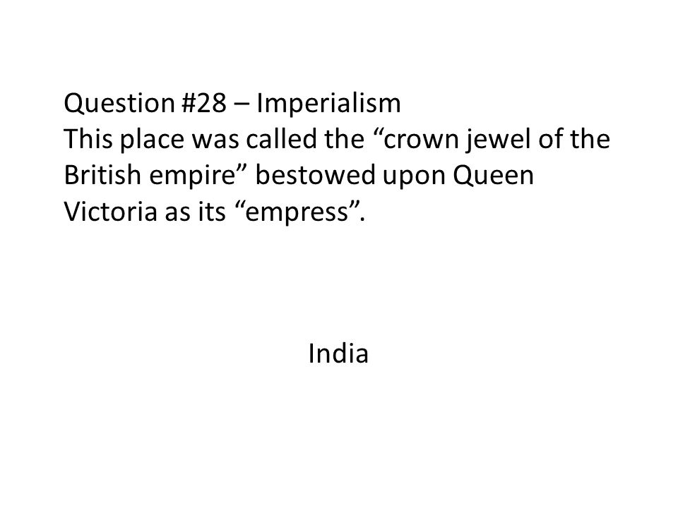 Question #28 – Imperialism This place was called the crown jewel of the British empire bestowed upon Queen Victoria as its empress .