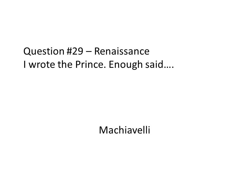 Question #29 – Renaissance I wrote the Prince. Enough said….