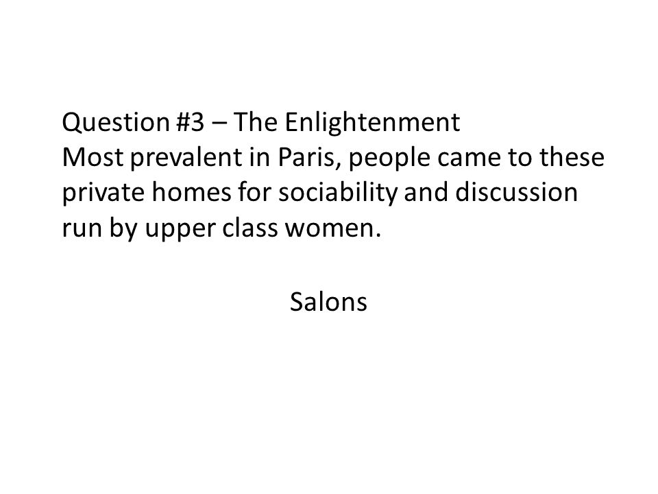 Question #3 – The Enlightenment Most prevalent in Paris, people came to these private homes for sociability and discussion run by upper class women.