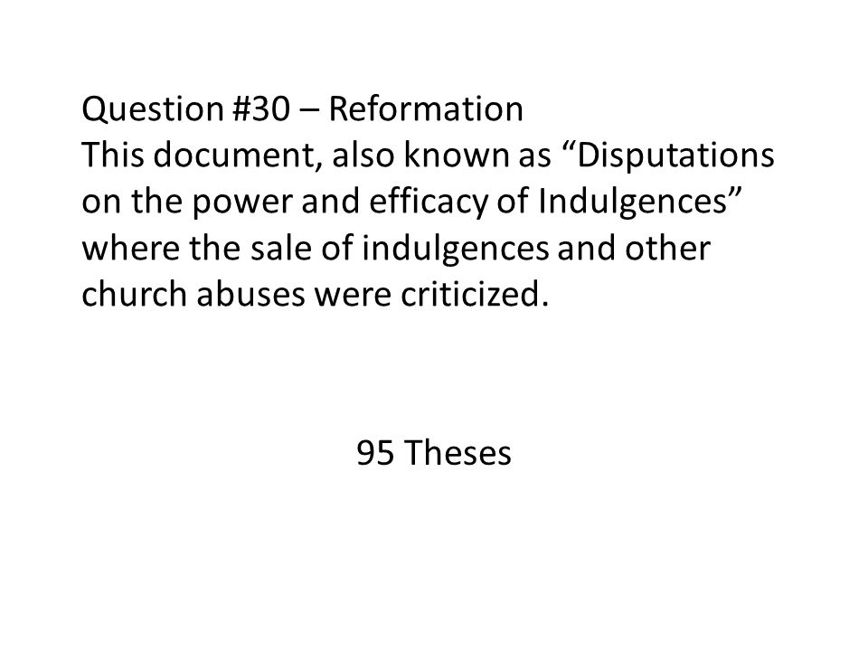 Question #30 – Reformation This document, also known as Disputations on the power and efficacy of Indulgences where the sale of indulgences and other church abuses were criticized.