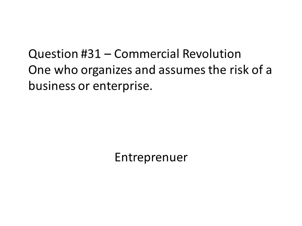 Question #31 – Commercial Revolution One who organizes and assumes the risk of a business or enterprise.