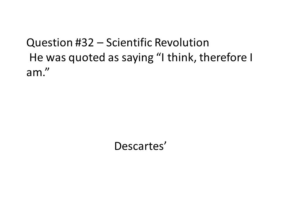 Question #32 – Scientific Revolution He was quoted as saying I think, therefore I am.