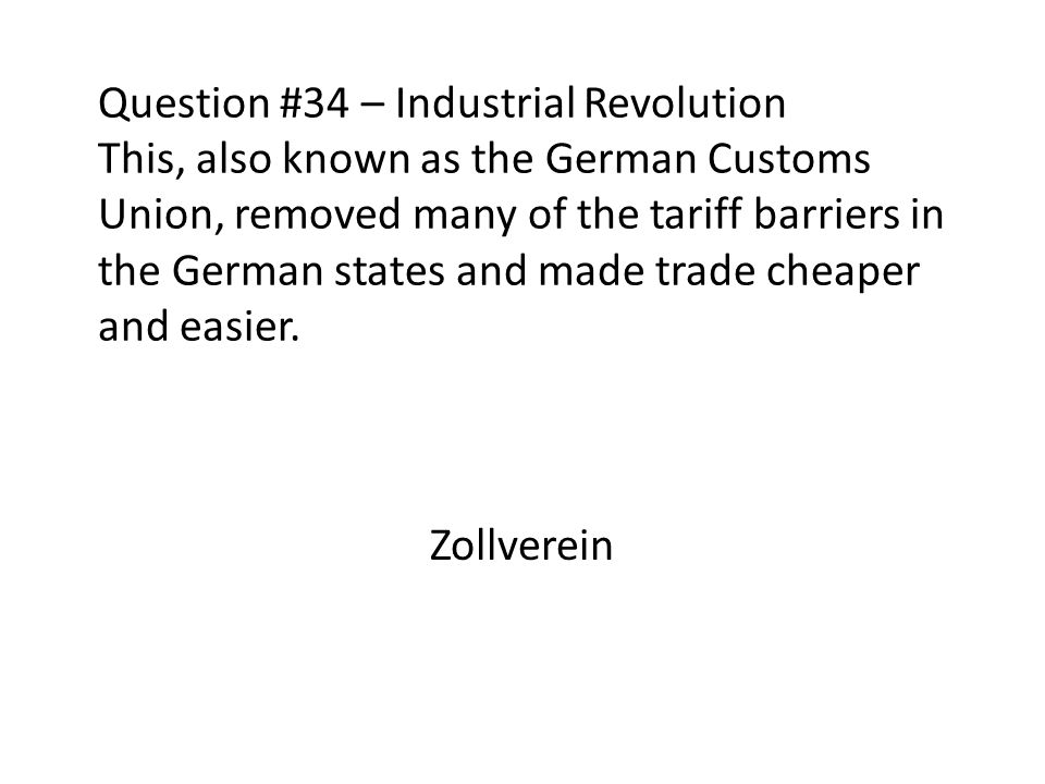 Question #34 – Industrial Revolution This, also known as the German Customs Union, removed many of the tariff barriers in the German states and made trade cheaper and easier.