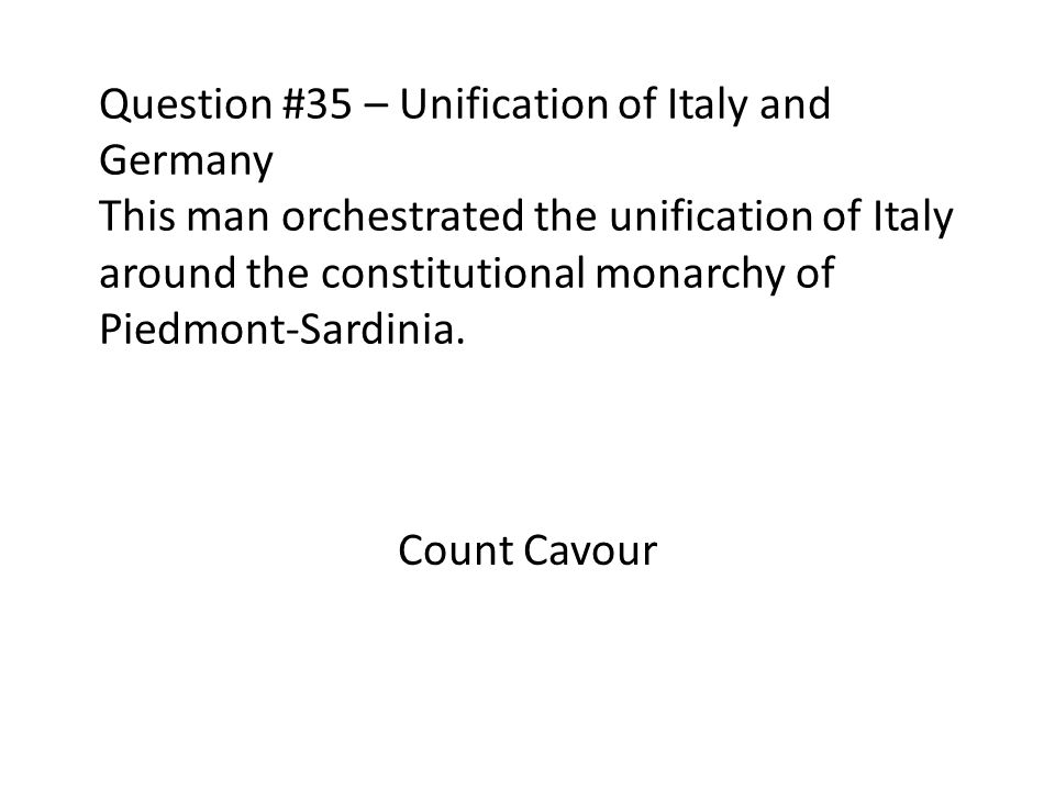 Question #35 – Unification of Italy and Germany This man orchestrated the unification of Italy around the constitutional monarchy of Piedmont-Sardinia.