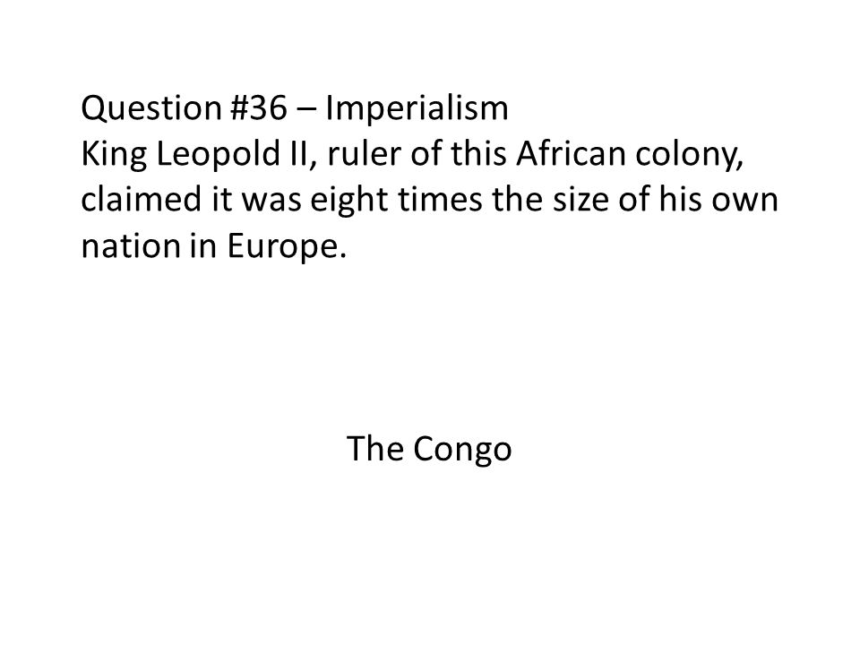 Question #36 – Imperialism King Leopold II, ruler of this African colony, claimed it was eight times the size of his own nation in Europe.