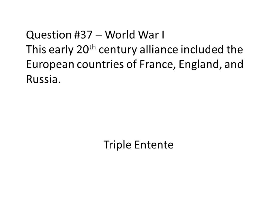 Question #37 – World War I This early 20th century alliance included the European countries of France, England, and Russia.