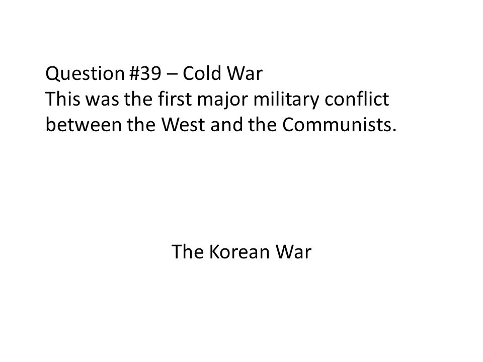 Question #39 – Cold War This was the first major military conflict between the West and the Communists.