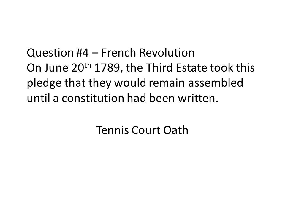 Question #4 – French Revolution On June 20th 1789, the Third Estate took this pledge that they would remain assembled until a constitution had been written.