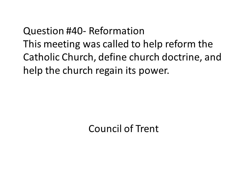 Question #40- Reformation This meeting was called to help reform the Catholic Church, define church doctrine, and help the church regain its power.