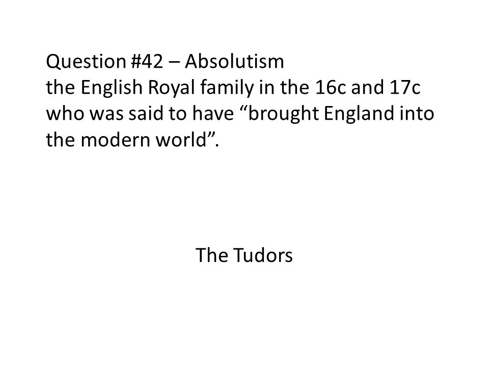Question #42 – Absolutism the English Royal family in the 16c and 17c who was said to have brought England into the modern world .