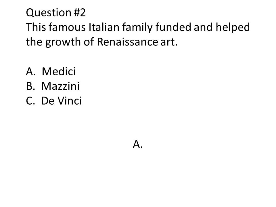 Question #2 This famous Italian family funded and helped the growth of Renaissance art. A. Medici B. Mazzini C. De Vinci