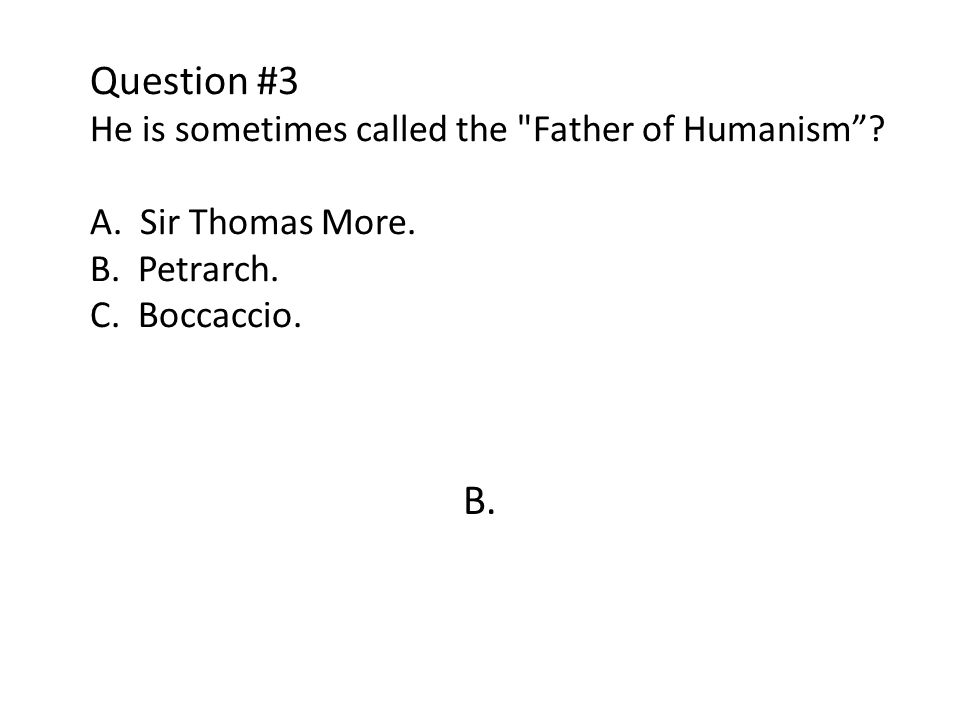 Question #3 He is sometimes called the Father of Humanism . A