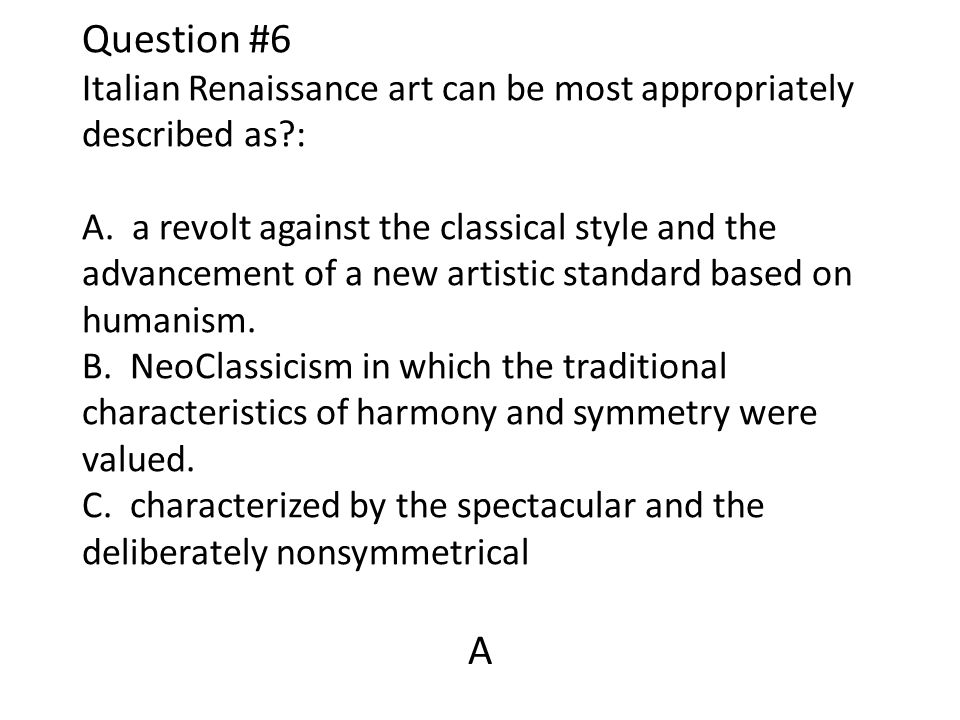 Question #6 Italian Renaissance art can be most appropriately described as : A. a revolt against the classical style and the advancement of a new artistic standard based on humanism. B. NeoClassicism in which the traditional characteristics of harmony and symmetry were valued. C. characterized by the spectacular and the deliberately nonsymmetrical