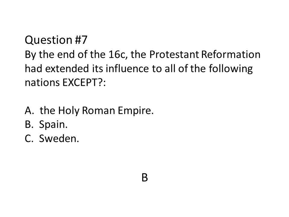 Question #7 By the end of the 16c, the Protestant Reformation had extended its influence to all of the following nations EXCEPT : A. the Holy Roman Empire. B. Spain. C. Sweden.