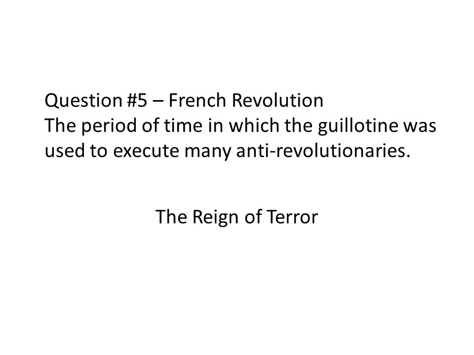 Question #5 – French Revolution The period of time in which the guillotine was used to execute many anti-revolutionaries.