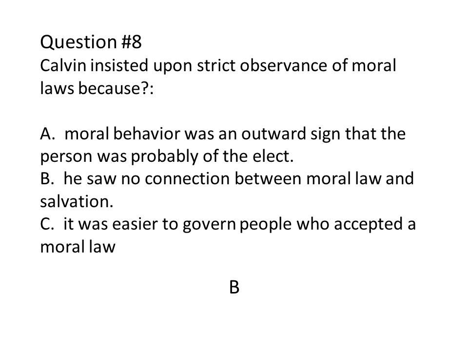 Question #8 Calvin insisted upon strict observance of moral laws because : A. moral behavior was an outward sign that the person was probably of the elect. B. he saw no connection between moral law and salvation. C. it was easier to govern people who accepted a moral law