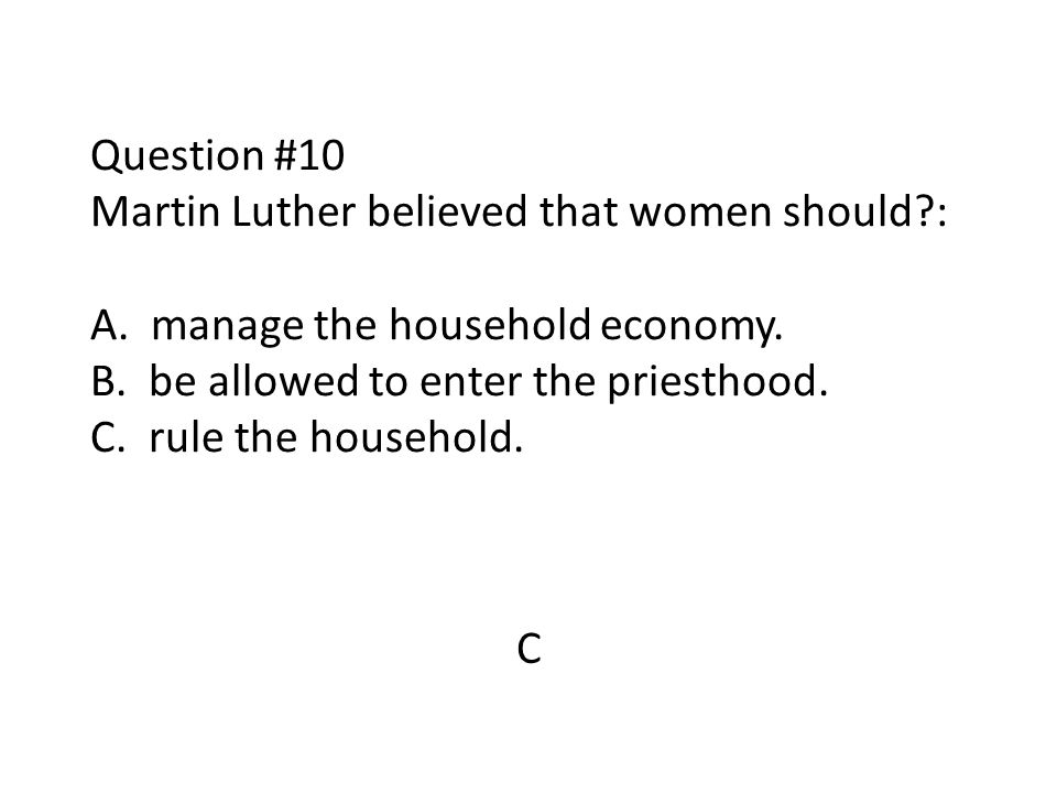 Question #10 Martin Luther believed that women should. : A
