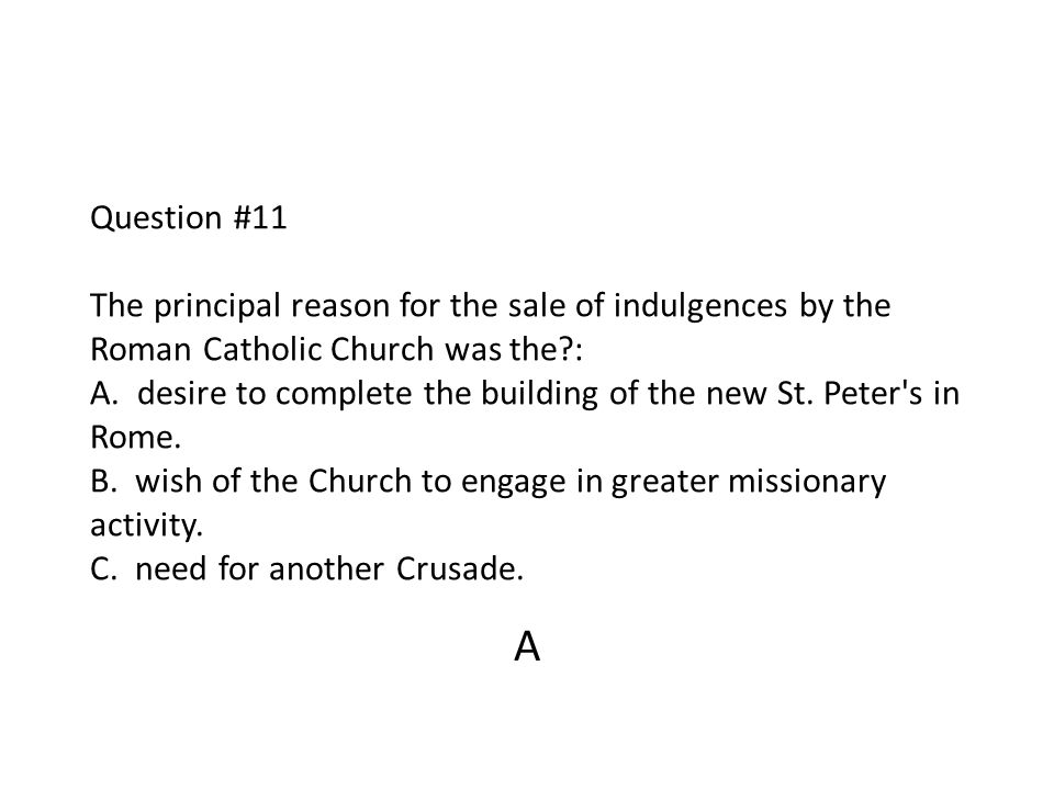 Question #11 The principal reason for the sale of indulgences by the Roman Catholic Church was the : A. desire to complete the building of the new St. Peter s in Rome. B. wish of the Church to engage in greater missionary activity. C. need for another Crusade.
