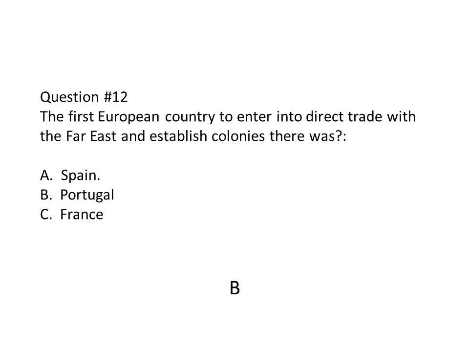 Question #12 The first European country to enter into direct trade with the Far East and establish colonies there was : A. Spain. B. Portugal C. France