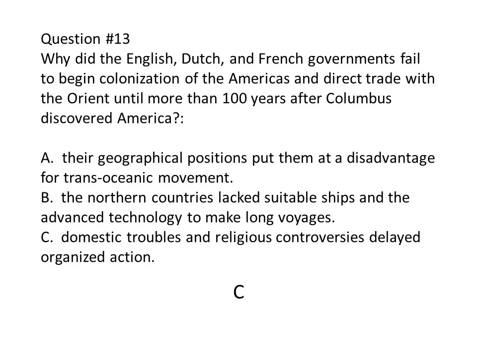 Question #13 Why did the English, Dutch, and French governments fail to begin colonization of the Americas and direct trade with the Orient until more than 100 years after Columbus discovered America : A. their geographical positions put them at a disadvantage for trans-oceanic movement. B. the northern countries lacked suitable ships and the advanced technology to make long voyages. C. domestic troubles and religious controversies delayed organized action.