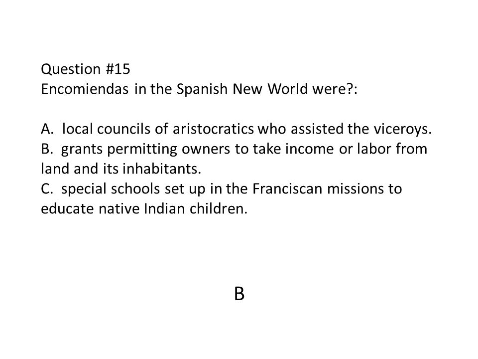 Question #15 Encomiendas in the Spanish New World were. : A