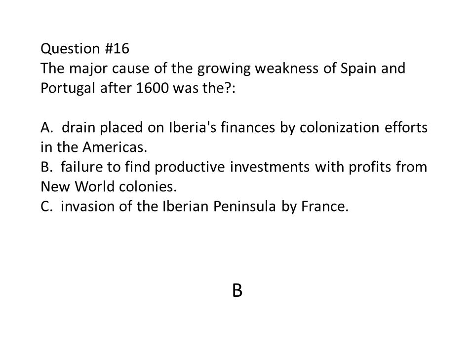 Question #16 The major cause of the growing weakness of Spain and Portugal after 1600 was the : A. drain placed on Iberia s finances by colonization efforts in the Americas. B. failure to find productive investments with profits from New World colonies. C. invasion of the Iberian Peninsula by France.