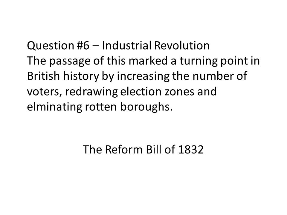 Question #6 – Industrial Revolution The passage of this marked a turning point in British history by increasing the number of voters, redrawing election zones and elminating rotten boroughs.