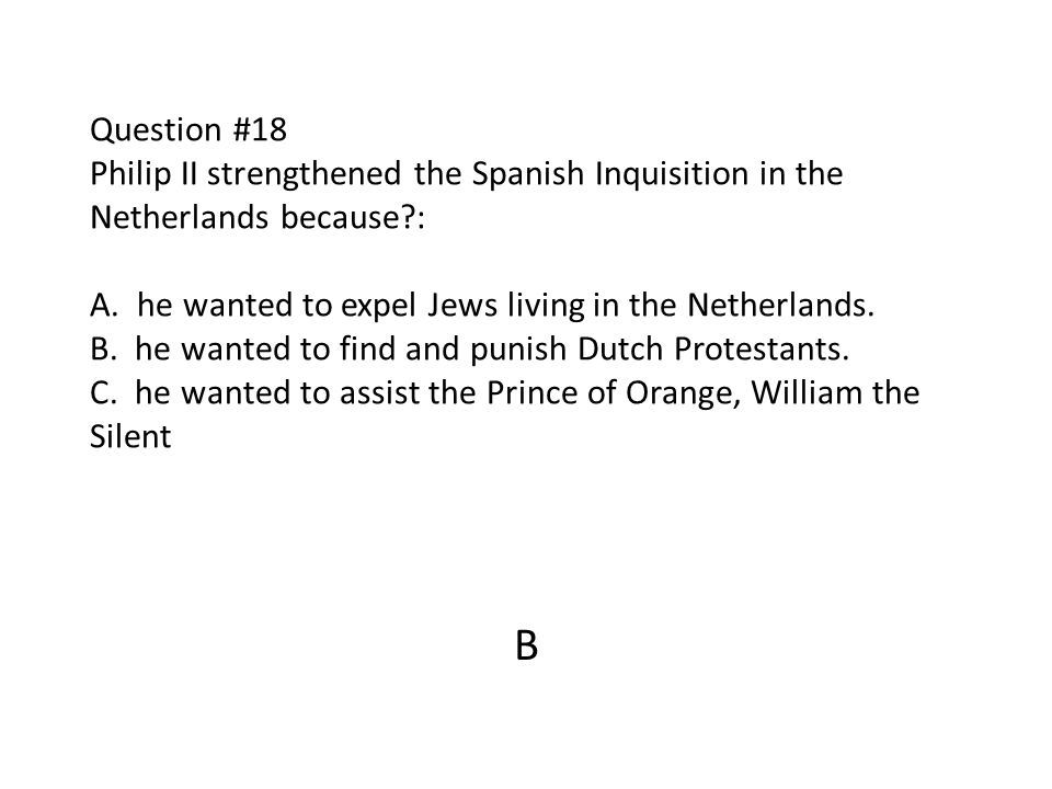 Question #18 Philip II strengthened the Spanish Inquisition in the Netherlands because : A. he wanted to expel Jews living in the Netherlands. B. he wanted to find and punish Dutch Protestants. C. he wanted to assist the Prince of Orange, William the Silent
