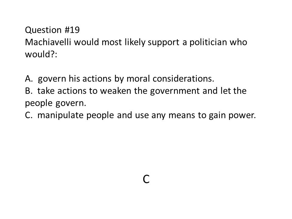 Question #19 Machiavelli would most likely support a politician who would : A. govern his actions by moral considerations. B. take actions to weaken the government and let the people govern. C. manipulate people and use any means to gain power.