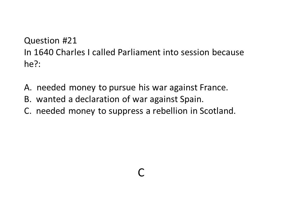 Question #21 In 1640 Charles I called Parliament into session because he : A. needed money to pursue his war against France. B. wanted a declaration of war against Spain. C. needed money to suppress a rebellion in Scotland.