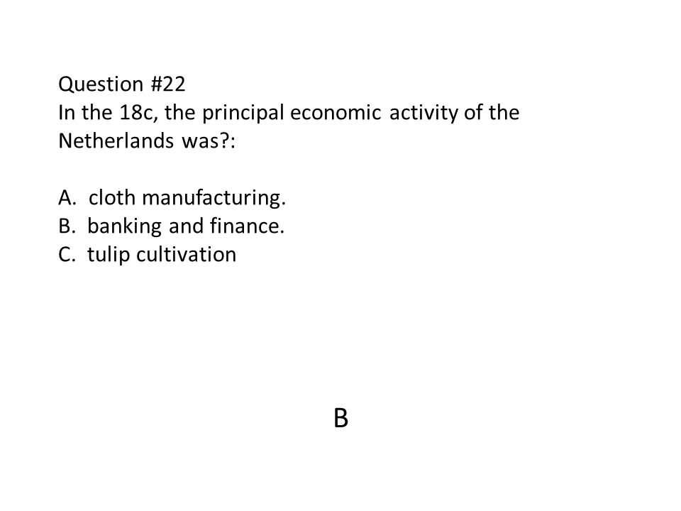 Question #22 In the 18c, the principal economic activity of the Netherlands was : A. cloth manufacturing. B. banking and finance. C. tulip cultivation
