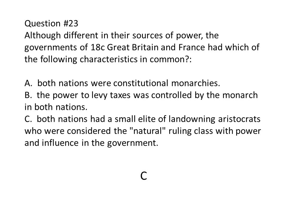 Question #23 Although different in their sources of power, the governments of 18c Great Britain and France had which of the following characteristics in common : A. both nations were constitutional monarchies. B. the power to levy taxes was controlled by the monarch in both nations. C. both nations had a small elite of landowning aristocrats who were considered the natural ruling class with power and influence in the government.