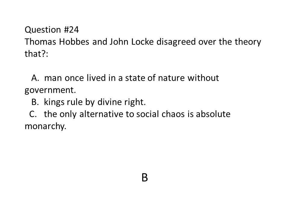 Question #24 Thomas Hobbes and John Locke disagreed over the theory that : A. man once lived in a state of nature without government. B. kings rule by divine right. C. the only alternative to social chaos is absolute monarchy.