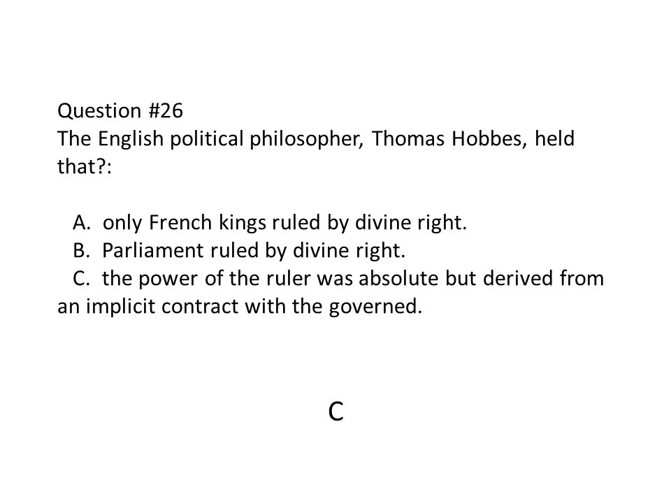 Question #26 The English political philosopher, Thomas Hobbes, held that : A. only French kings ruled by divine right. B. Parliament ruled by divine right. C. the power of the ruler was absolute but derived from an implicit contract with the governed.