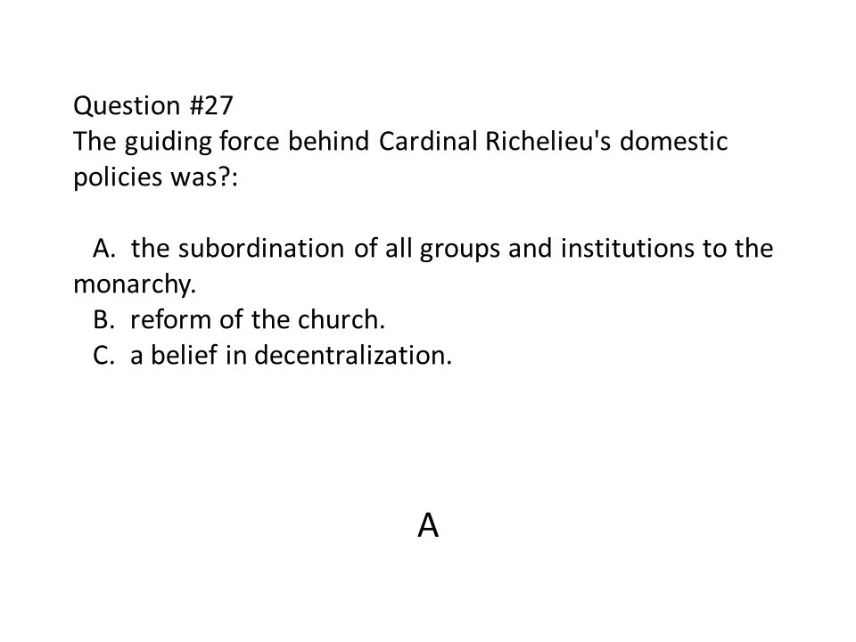 Question #27 The guiding force behind Cardinal Richelieu s domestic policies was : A. the subordination of all groups and institutions to the monarchy. B. reform of the church. C. a belief in decentralization.