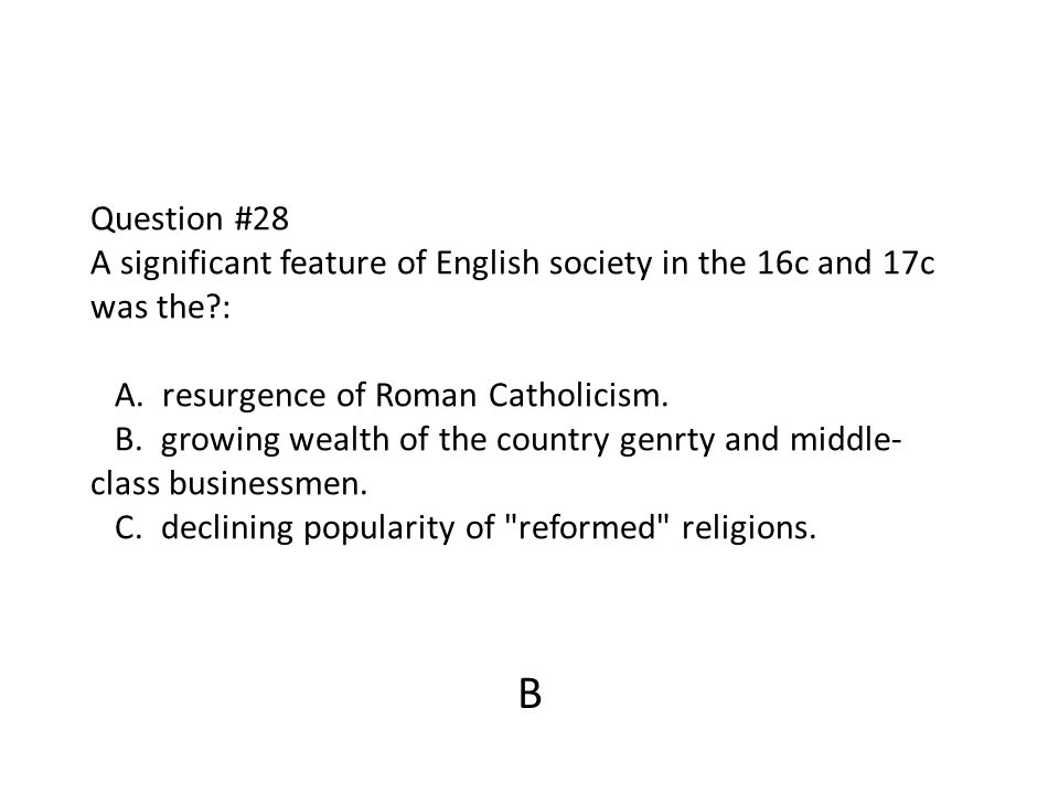 Question #28 A significant feature of English society in the 16c and 17c was the : A. resurgence of Roman Catholicism. B. growing wealth of the country genrty and middle-class businessmen. C. declining popularity of reformed religions.