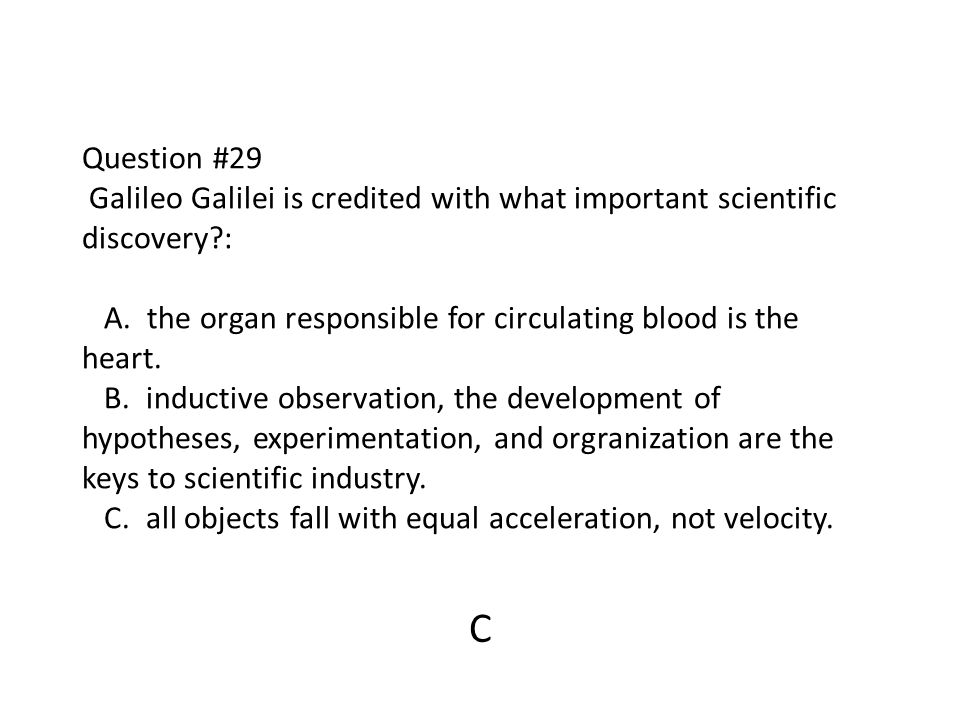 Question #29 Galileo Galilei is credited with what important scientific discovery : A. the organ responsible for circulating blood is the heart. B. inductive observation, the development of hypotheses, experimentation, and orgranization are the keys to scientific industry. C. all objects fall with equal acceleration, not velocity.