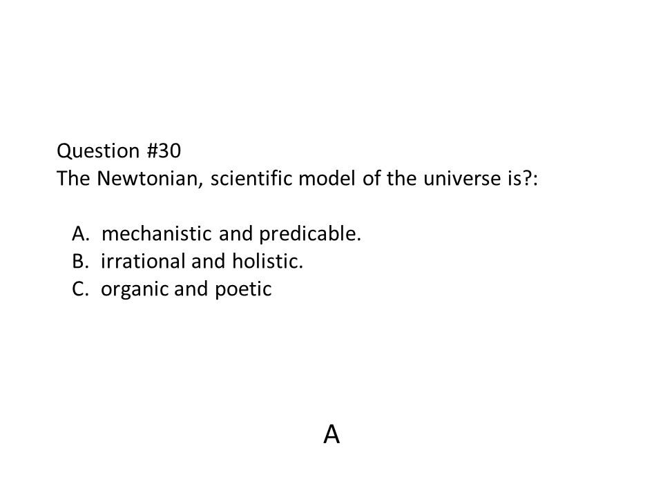 Question #30 The Newtonian, scientific model of the universe is. : A