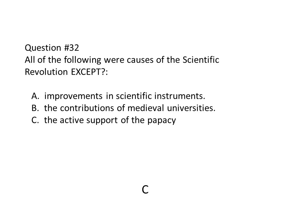 Question #32 All of the following were causes of the Scientific Revolution EXCEPT : A. improvements in scientific instruments. B. the contributions of medieval universities. C. the active support of the papacy