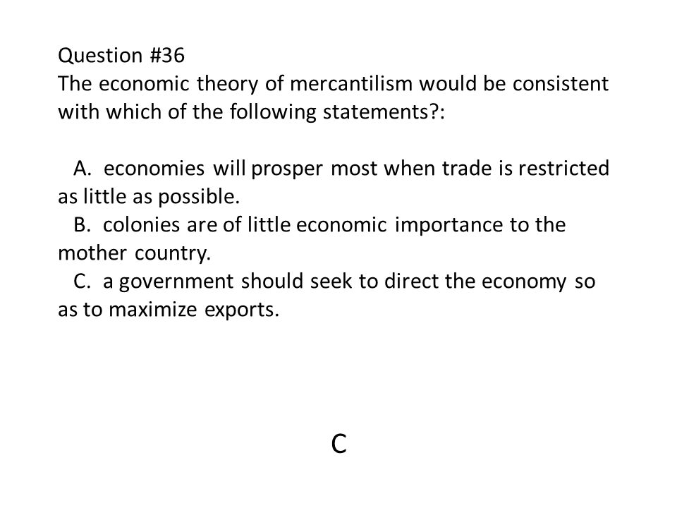 Question #36 The economic theory of mercantilism would be consistent with which of the following statements : A. economies will prosper most when trade is restricted as little as possible. B. colonies are of little economic importance to the mother country. C. a government should seek to direct the economy so as to maximize exports.