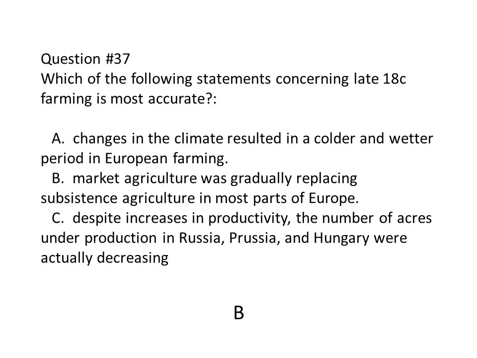Question #37 Which of the following statements concerning late 18c farming is most accurate : A. changes in the climate resulted in a colder and wetter period in European farming. B. market agriculture was gradually replacing subsistence agriculture in most parts of Europe. C. despite increases in productivity, the number of acres under production in Russia, Prussia, and Hungary were actually decreasing