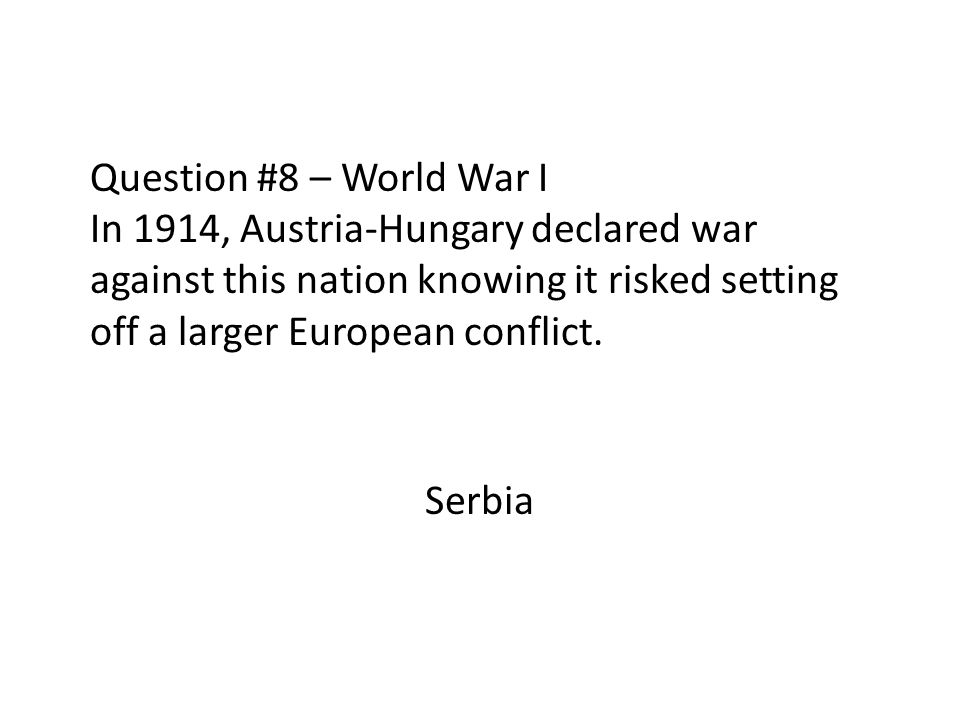 Question #8 – World War I In 1914, Austria-Hungary declared war against this nation knowing it risked setting off a larger European conflict.