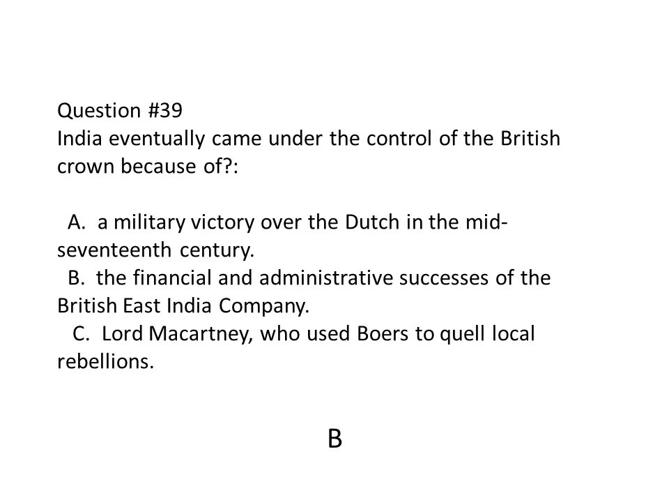 Question #39 India eventually came under the control of the British crown because of : A. a military victory over the Dutch in the mid-seventeenth century. B. the financial and administrative successes of the British East India Company. C. Lord Macartney, who used Boers to quell local rebellions.