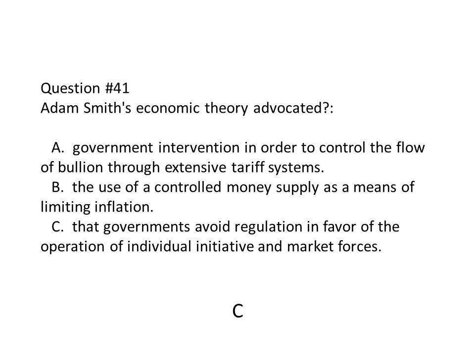 Question #41 Adam Smith s economic theory advocated. : A