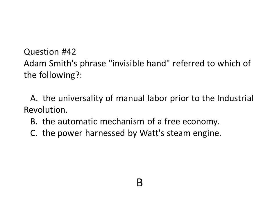 Question #42 Adam Smith s phrase invisible hand referred to which of the following : A. the universality of manual labor prior to the Industrial Revolution. B. the automatic mechanism of a free economy. C. the power harnessed by Watt s steam engine.