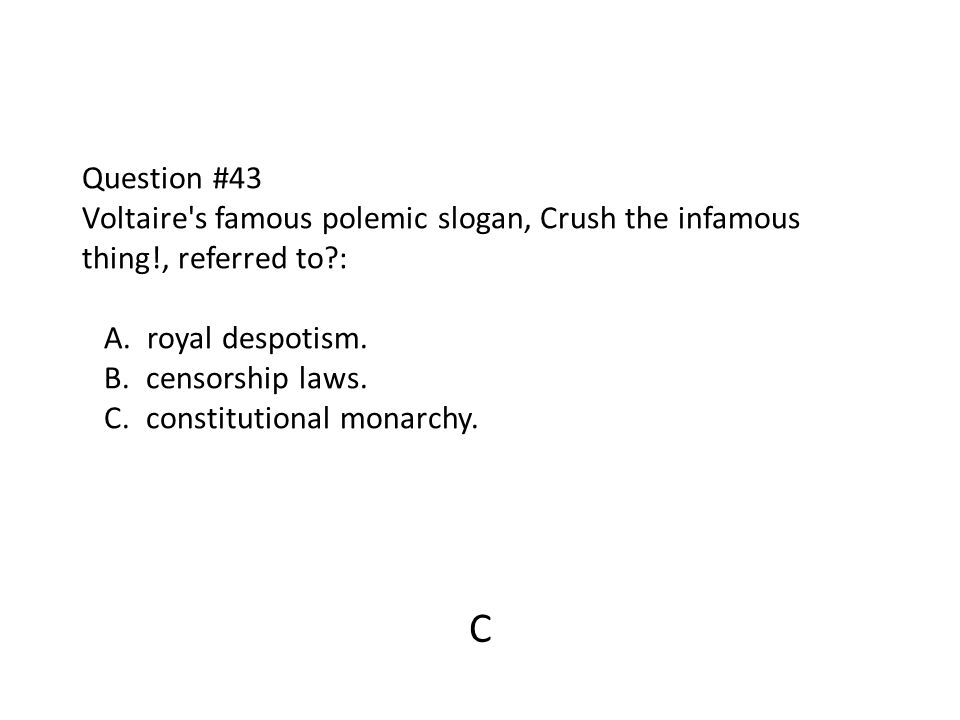 Question #43 Voltaire s famous polemic slogan, Crush the infamous thing!, referred to : A. royal despotism. B. censorship laws. C. constitutional monarchy.